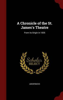 A Chronicle of the St. James's Theatre: From Its Origin in 1835