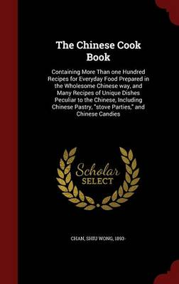 The Chinese Cook Book: Containing More Than One Hundred Recipes for Everyday Food Prepared in the Wholesome Chinese Way, and Many Recipes of Unique Dishes Peculiar to the Chinese, Including Chinese Pastry, Stove Parties, and Chinese Candies