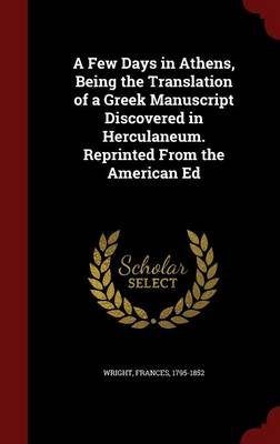 A Few Days in Athens, Being the Translation of a Greek Manuscript Discovered in Herculaneum. Reprinted from the American Ed