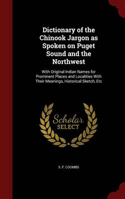 Dictionary of the Chinook Jargon as Spoken on Puget Sound and the Northwest: With Original Indian Names for Prominent Places and Localities with Their Meanings, Historical Sketch, Etc