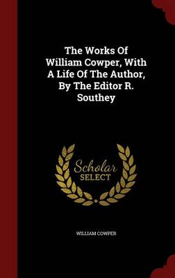 The Works of William Cowper, with a Life of the Author, by the Editor R. Southey