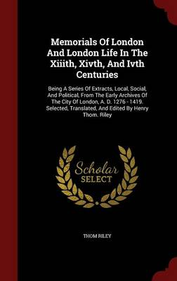 Memorials of London and London Life in the XIIIth, Xivth, and Ivth Centuries: Being a Series of Extracts, Local, Social, and Political, from the Early Archives of the City of London, A. D. 1276 - 1419. Selected, Translated, and Edited by Henry Thom. Riley