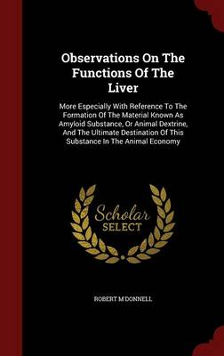 Observations on the Functions of the Liver: More Especially with Reference to the Formation of the Material Known as Amyloid Substance, or Animal Dextrine, and the Ultimate Destination of This Substance in the Animal Economy