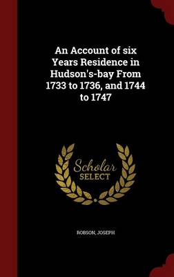 An Account of Six Years Residence in Hudson's-Bay from 1733 to 1736, and 1744 to 1747