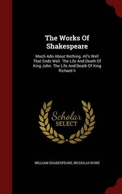 The Works of Shakespeare: Much ADO about Nothing. All's Well That Ends Well. the Life and Death of King John. the Life and Death of King Richard II