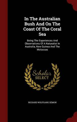 In the Australian Bush and on the Coast of the Coral Sea: Being the Experiences and Observations of a Naturalist in Australia, New Guinea and the Moluccas
