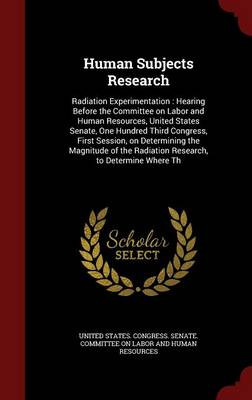 Human Subjects Research: Radiation Experimentation: Hearing Before the Committee on Labor and Human Resources, United States Senate, One Hundred Third Congress, First Session, on Determining the Magnitude of the Radiation Research, to Determine Where Th