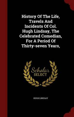History of the Life, Travels and Incidents of Col. Hugh Lindsay, the Celebrated Comedian, for a Period of Thirty-Seven Years