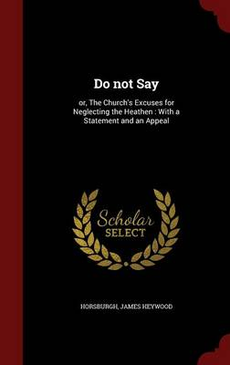 Do Not Say: Or, the Church's Excuses for Neglecting the Heathen: With a Statement and an Appeal