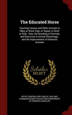 The Educated Horse: Teaching Horses and Other Animals to Obey at Word, Sign, or Signal, to Work or Ride: Also, the Breeding of Animals, and Discovery in Animal Physiology: And the Improvement of Domestic Animals