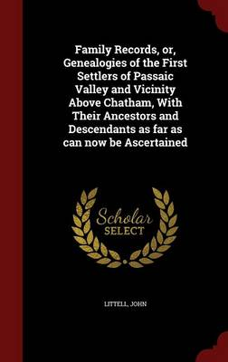 Family Records, Or, Genealogies of the First Settlers of Passaic Valley and Vicinity Above Chatham, with Their Ancestors and Descendants as Far as Can Now Be Ascertained