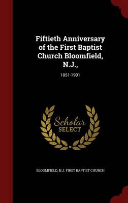 Fiftieth Anniversary of the First Baptist Church Bloomfield, N.J.,: 1851-1901