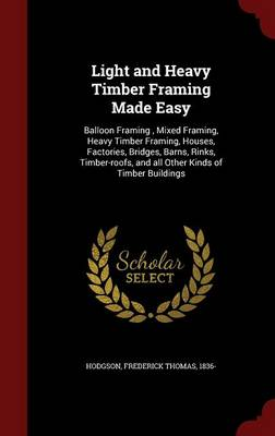 Light and Heavy Timber Framing Made Easy: Balloon Framing, Mixed Framing, Heavy Timber Framing, Houses, Factories, Bridges, Barns, Rinks, Timber-Roofs, and All Other Kinds of Timber Buildings