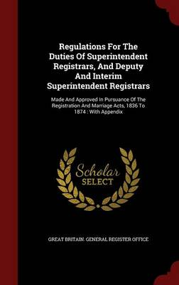 Regulations for the Duties of Superintendent Registrars, and Deputy and Interim Superintendent Registrars: Made and Approved in Pursuance of the Registration and Marriage Acts, 1836 to 1874: With Appendix