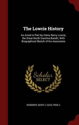 The Lowrie History: As Acted in Part by Henry Berry Lowrie, the Great North Carolina Bandit, with Biographical Sketch of His Associates