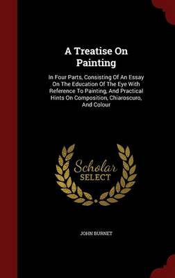 A Treatise on Painting: In Four Parts, Consisting of an Essay on the Education of the Eye with Reference to Painting, and Practical Hints on Composition, Chiaroscuro, and Colour