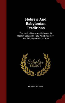Hebrew and Babylonian Traditions: The Haskell Lectures, Delivered at Oberlin College in 1913 and Since REV. and Enl., by Morris Jastrow