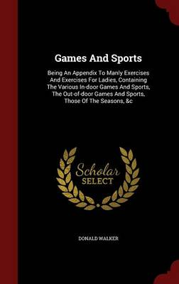 Games and Sports: Being an Appendix to Manly Exercises and Exercises for Ladies, Containing the Various In-Door Games and Sports, the Out-Of-Door Games and Sports, Those of the Seasons, &C