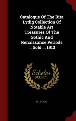 Catalogue of the Rita Lydig Collection of Notable Art Treasures of the Gothic and Renaissance Periods ... Sold ... 1913