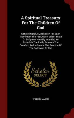 A Spiritual Treasury for the Children of God: Consisting of a Meditation for Each Morning in the Year, Upon Select Texts of Scripture: Humbly Intended to Establish the Faith, Promote the Comfort, and Influence the Practice of the Followers of the