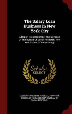 The Salary Loan Business in New York City: A Report Prepared Under the Direction of the Bureau of Social Research, New York School of Philanthropy