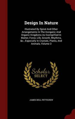 Design in Nature: Illustrated by Spiral and Other Arrangements in the Inorganic and Organic Kingdoms as Exemplified in Matter, Force, Life, Growth, Rhythms, &C., Especially in Crystals, Plants, and Animals, Volume 3