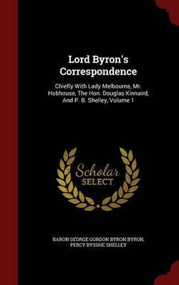 Lord Byron's Correspondence: Chiefly with Lady Melbourne, Mr. Hobhouse, the Hon. Douglas Kinnaird, and P. B. Shelley, Volume 1