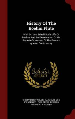 History of the Boehm Flute: With Dr. Von Schafhautl's Life of Boehm, and an Examination of Mr. Rockstro's Version of the Boehm-Gordon Controversy