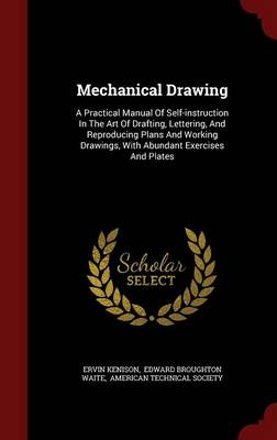 Mechanical Drawing: A Practical Manual of Self-Instruction in the Art of Drafting, Lettering, and Reproducing Plans and Working Drawings, with Abundant Exercises and Plates