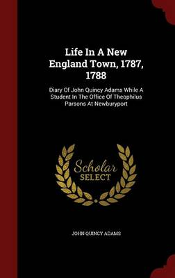 Life in a New England Town, 1787, 1788: Diary of John Quincy Adams While a Student in the Office of Theophilus Parsons at Newburyport