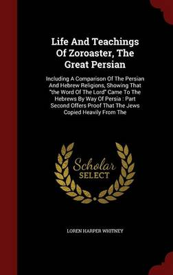 Life and Teachings of Zoroaster, the Great Persian: Including a Comparison of the Persian and Hebrew Religions, Showing That the Word of the Lord Came to the Hebrews by Way of Persia: Part Second Offers Proof That the Jews Copied Heavily from the