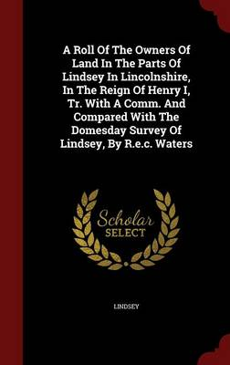 A Roll of the Owners of Land in the Parts of Lindsey in Lincolnshire, in the Reign of Henry I, Tr. with a Comm. and Compared with the Domesday Survey of Lindsey, by R.E.C. Waters