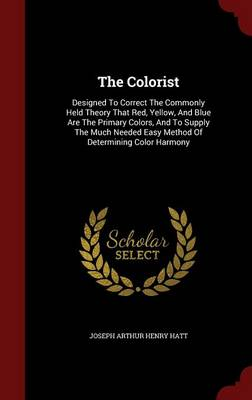 The Colorist: Designed to Correct the Commonly Held Theory That Red, Yellow, and Blue Are the Primary Colors, and to Supply the Much Needed Easy Method of Determining Color Harmony