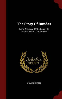 The Story of Dundas: Being a History of the County of Dundas from 1784 to 1904