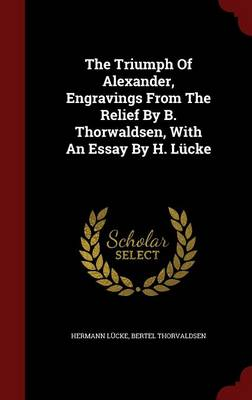 The Triumph of Alexander, Engravings from the Relief by B. Thorwaldsen, with an Essay by H. Lucke