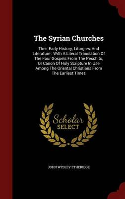 The Syrian Churches: Their Early History, Liturgies, and Literature: With a Literal Translation of the Four Gospels from the Peschito, or Canon of Holy Scripture in Use Among the Oriental Christians from the Earliest Times