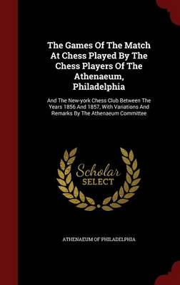 The Games of the Match at Chess Played by the Chess Players of the Athenaeum, Philadelphia: And the New-York Chess Club Between the Years 1856 and 1857, with Variations and Remarks by the Athenaeum Committee