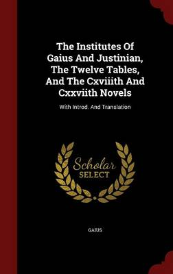 The Institutes of Gaius and Justinian, the Twelve Tables, and the Cxviiith and Cxxviith Novels: With Introd. and Translation