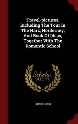Travel-Pictures, Including the Tour in the Harz, Norderney, and Book of Ideas, Together with the Romantic School