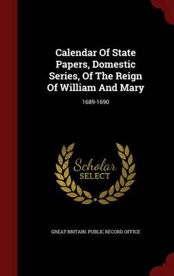 Calendar of State Papers, Domestic Series, of the Reign of William and Mary: 1689-1690