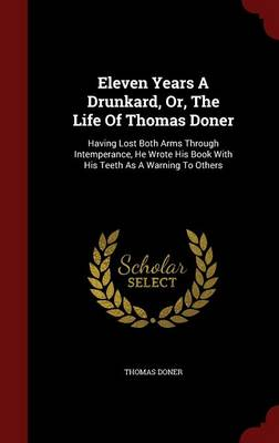 Eleven Years a Drunkard, Or, the Life of Thomas Doner: Having Lost Both Arms Through Intemperance, He Wrote His Book with His Teeth as a Warning to Others