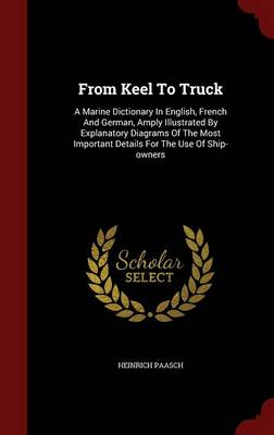 From Keel to Truck: A Marine Dictionary in English, French and German, Amply Illustrated by Explanatory Diagrams of the Most Important Details for the Use of Ship-Owners
