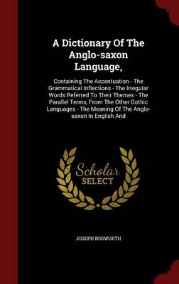 A Dictionary of the Anglo-Saxon Language,: Containing the Accentuation - The Grammatical Inflections - The Irregular Words Referred to Their Themes - The Parallel Terms, from the Other Gothic Languages - The Meaning of the Anglo-Saxon in English and