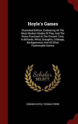 Hoyle's Games: Illustrated Edition. Embracing All the Most Modern Modes of Play, and the Rules Practised at the Present Time, in Billiards, Whist, Draughts, Cribbage, Backgammon, and All Other Fashionable Games