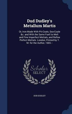 Dud Dudley's Metallum Martis: Or, Iron Made with Pit-Coale, Sea-Coale &C. and with the Same Fuell to Melt and Fine Imperfect Mettals, and Refine Perfect Mettals. London, Printed by T. M. for the Author, 1665.--