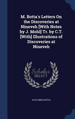 M. Botta's Letters on the Discoveries at Nineveh [With Notes by J. Mohl] Tr. by C.T. [With] Illustrations of Discoveries at Nineveh