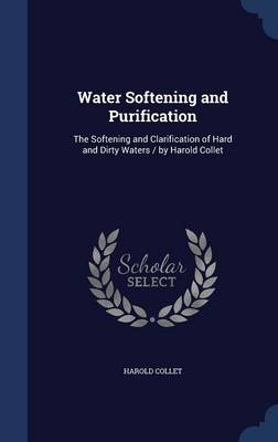 Water Softening and Purification: The Softening and Clarification of Hard and Dirty Waters / By Harold Collet