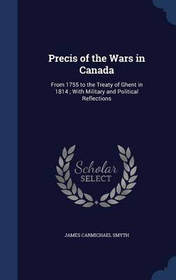 Precis of the Wars in Canada: From 1755 to the Treaty of Ghent in 1814; With Military and Political Reflections