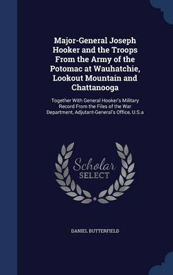 Major-General Joseph Hooker and the Troops from the Army of the Potomac at Wauhatchie, Lookout Mountain and Chattanooga: Together with General Hooker's Military Record from the Files of the War Department, Adjutant-General's Office, U.S.a