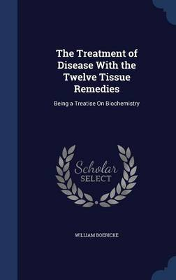 The Treatment of Disease with the Twelve Tissue Remedies: Being a Treatise on Biochemistry